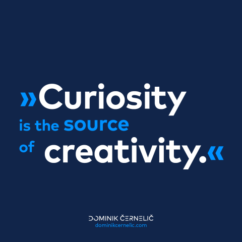 Curiosity is the source of creativity.